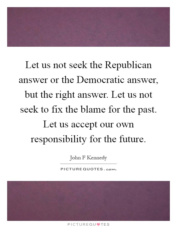 Let us not seek the Republican answer or the Democratic answer, but the right answer. Let us not seek to fix the blame for the past. Let us accept our own responsibility for the future Picture Quote #1