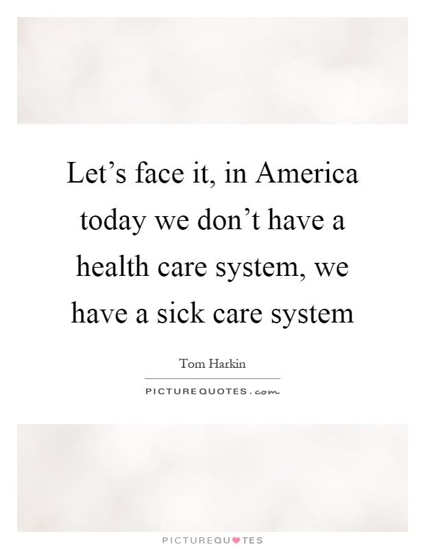 Let's face it, in America today we don't have a health care system, we have a sick care system Picture Quote #1