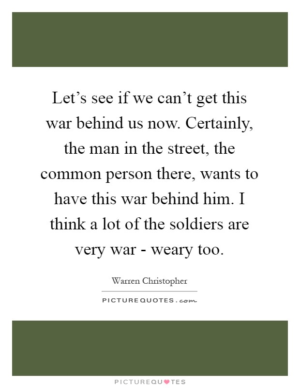 Let's see if we can't get this war behind us now. Certainly, the man in the street, the common person there, wants to have this war behind him. I think a lot of the soldiers are very war - weary too Picture Quote #1