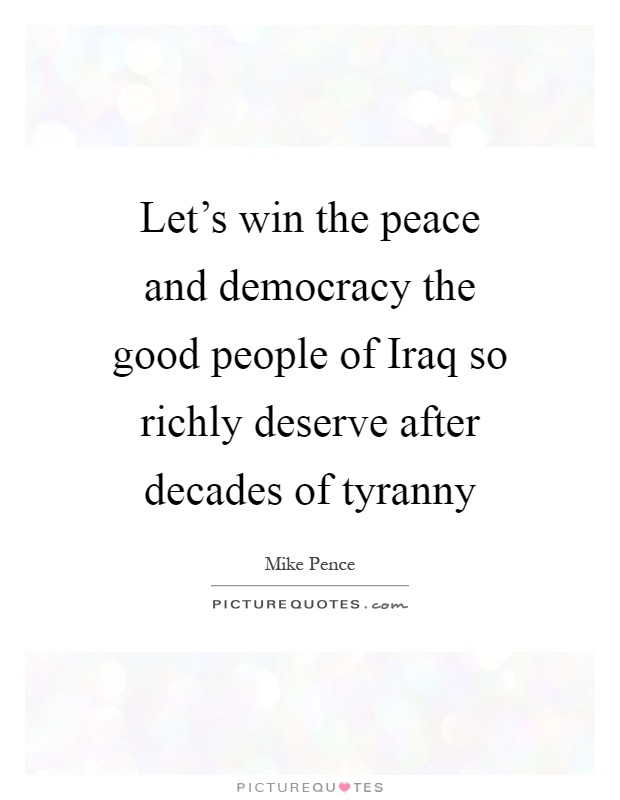 Let's win the peace and democracy the good people of Iraq so richly deserve after decades of tyranny Picture Quote #1
