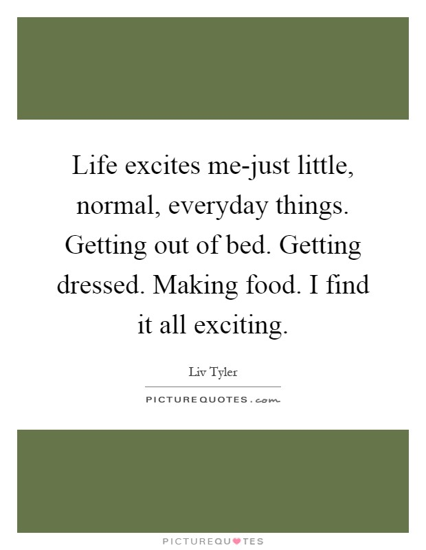 Life excites me-just little, normal, everyday things. Getting out of bed. Getting dressed. Making food. I find it all exciting Picture Quote #1