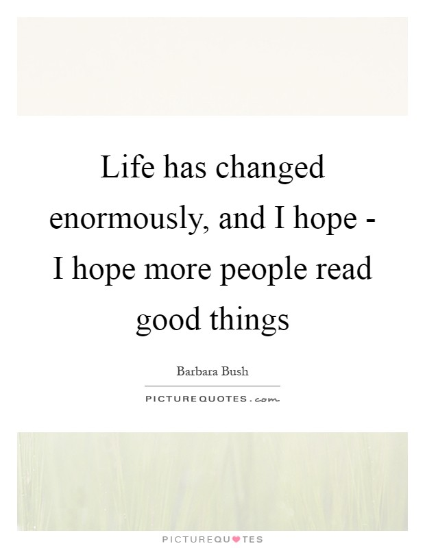 Life has changed enormously, and I hope - I hope more people read good things Picture Quote #1