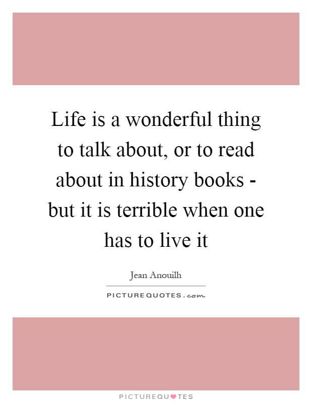 Life is a wonderful thing to talk about, or to read about in history books - but it is terrible when one has to live it Picture Quote #1