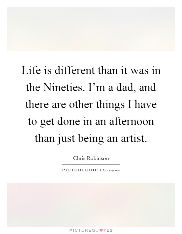 Life is different than it was in the Nineties. I'm a dad, and there are other things I have to get done in an afternoon than just being an artist Picture Quote #1