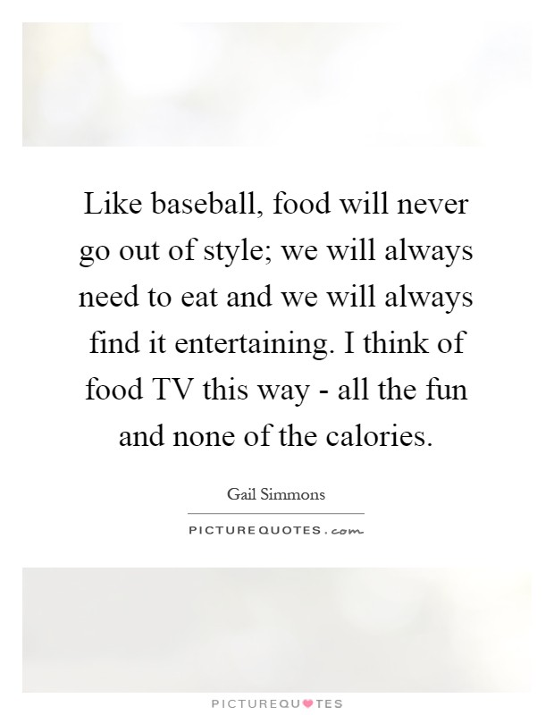 Like baseball, food will never go out of style; we will always need to eat and we will always find it entertaining. I think of food TV this way - all the fun and none of the calories Picture Quote #1