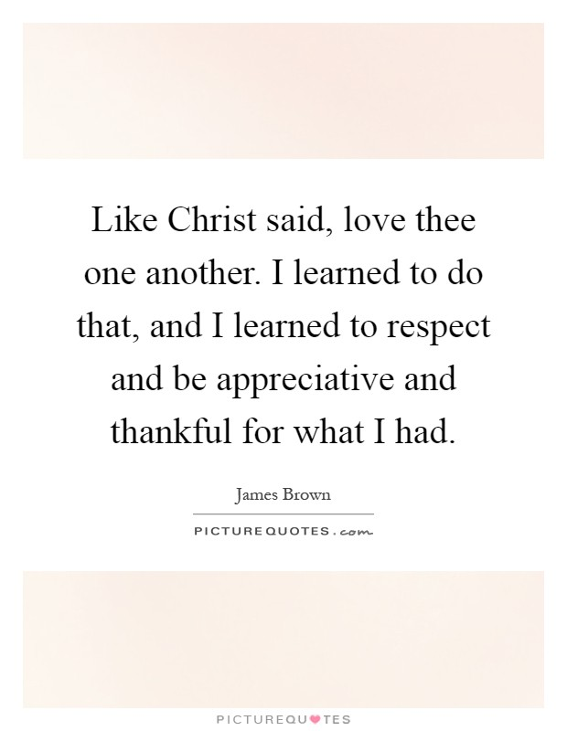 Like Christ said, love thee one another. I learned to do that, and I learned to respect and be appreciative and thankful for what I had Picture Quote #1