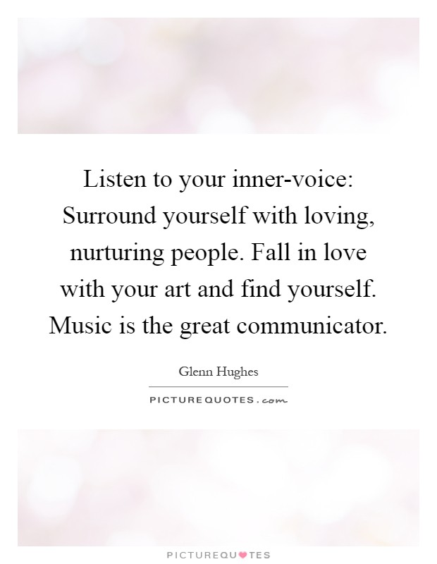 Listen to your inner-voice: Surround yourself with loving, nurturing people. Fall in love with your art and find yourself. Music is the great communicator Picture Quote #1