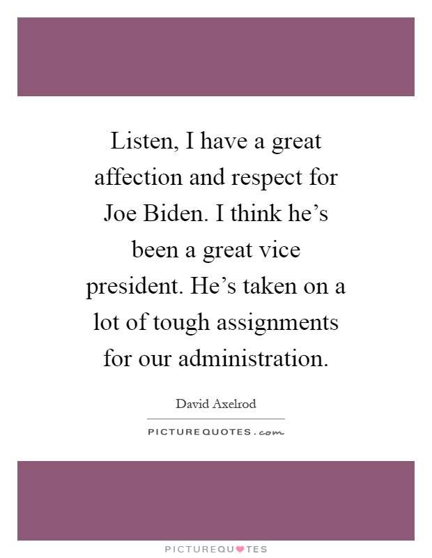 Listen, I have a great affection and respect for Joe Biden. I think he's been a great vice president. He's taken on a lot of tough assignments for our administration Picture Quote #1