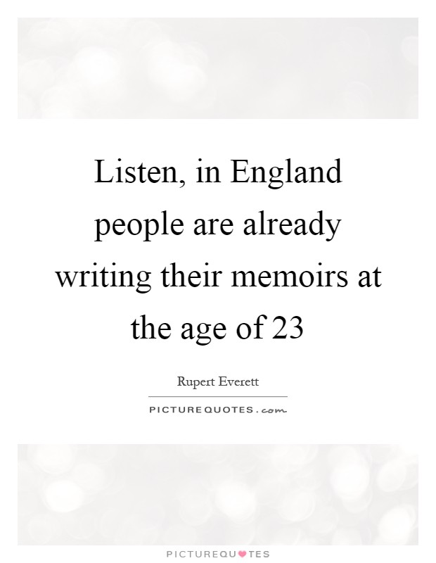 Listen, in England people are already writing their memoirs at the age of 23 Picture Quote #1