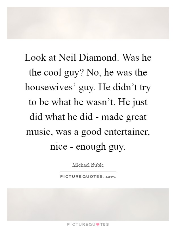 Look at Neil Diamond. Was he the cool guy? No, he was the housewives' guy. He didn't try to be what he wasn't. He just did what he did - made great music, was a good entertainer, nice - enough guy Picture Quote #1