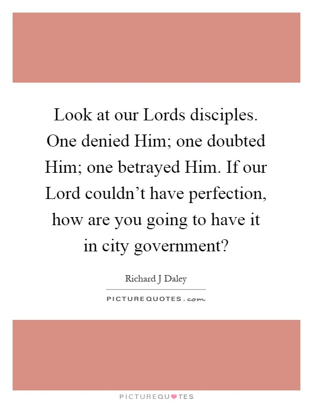 Look at our Lords disciples. One denied Him; one doubted Him; one betrayed Him. If our Lord couldn't have perfection, how are you going to have it in city government? Picture Quote #1
