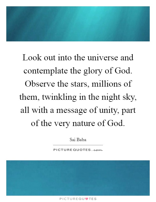 Look out into the universe and contemplate the glory of God. Observe the stars, millions of them, twinkling in the night sky, all with a message of unity, part of the very nature of God Picture Quote #1