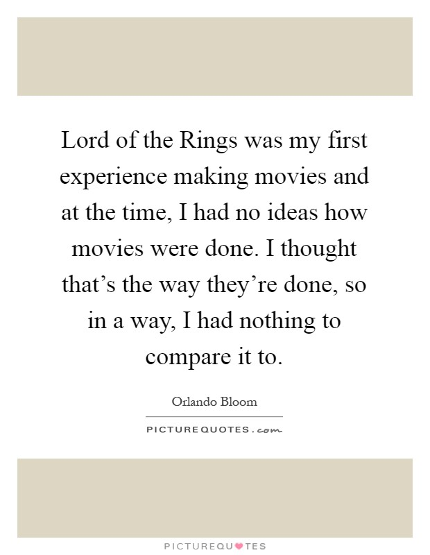 Lord of the Rings was my first experience making movies and at the time, I had no ideas how movies were done. I thought that's the way they're done, so in a way, I had nothing to compare it to Picture Quote #1