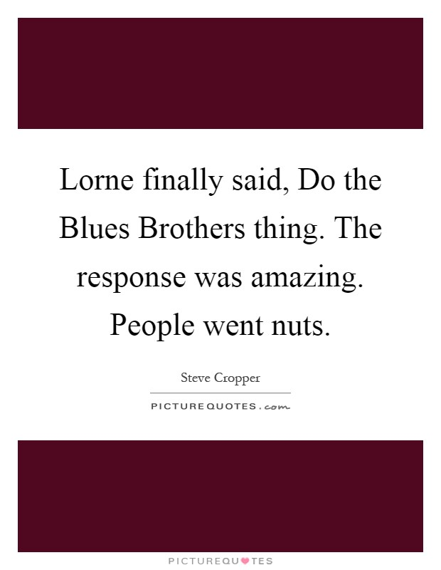 Lorne finally said, Do the Blues Brothers thing. The response was amazing. People went nuts Picture Quote #1