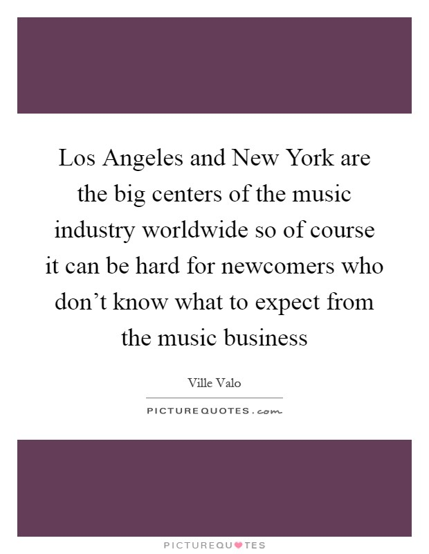 Los Angeles and New York are the big centers of the music industry worldwide so of course it can be hard for newcomers who don't know what to expect from the music business Picture Quote #1