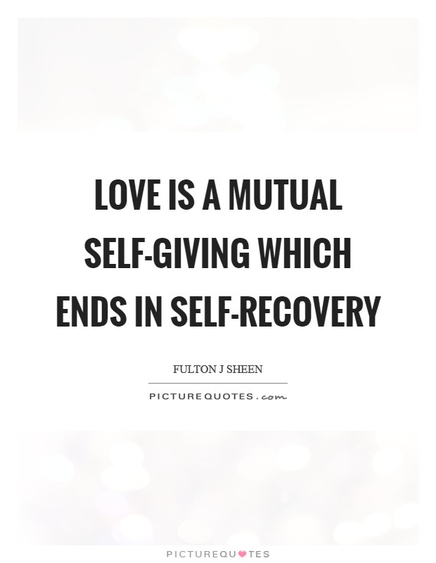 Love is a mutual self-giving which ends in self-recovery Picture Quote #1