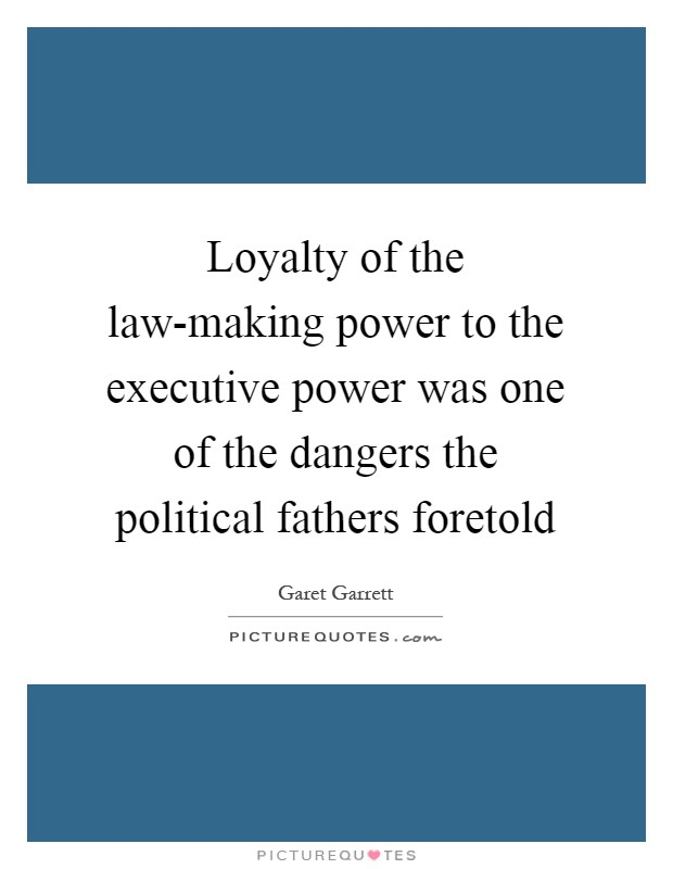 Loyalty of the law-making power to the executive power was one of the dangers the political fathers foretold Picture Quote #1