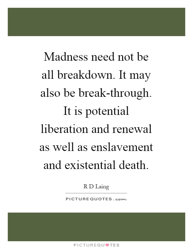 Madness need not be all breakdown. It may also be break-through. It is potential liberation and renewal as well as enslavement and existential death Picture Quote #1