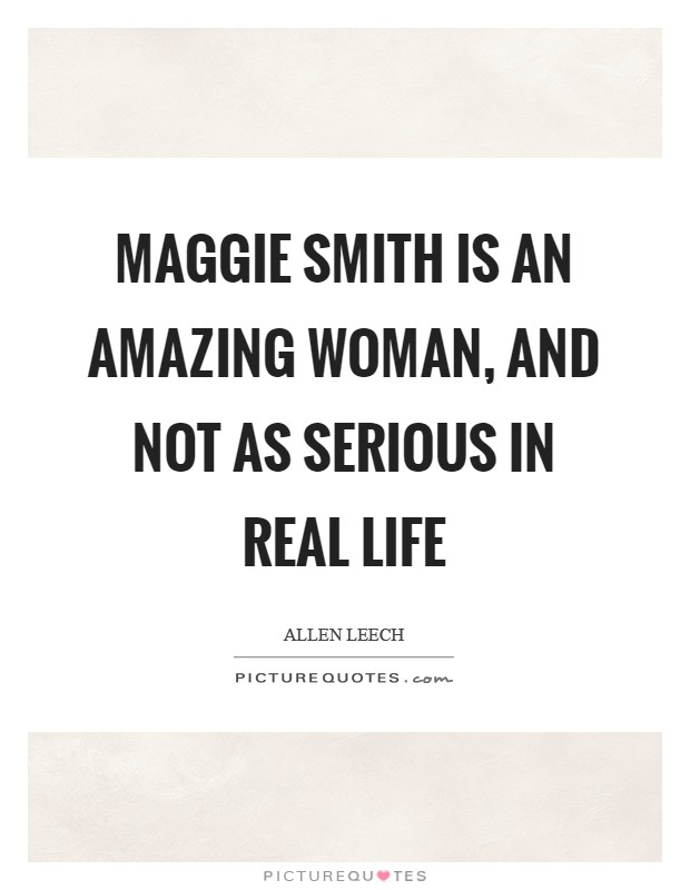 Maggie Smith is an amazing woman, and not as serious in real life Picture Quote #1