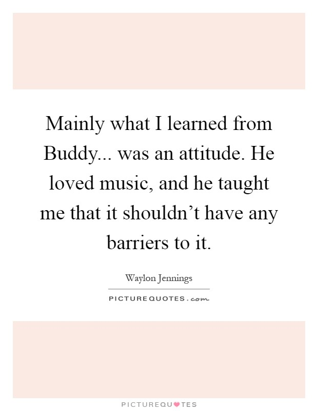 Mainly what I learned from Buddy... was an attitude. He loved music, and he taught me that it shouldn't have any barriers to it Picture Quote #1