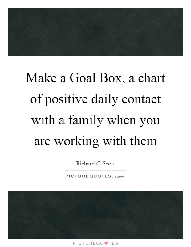 Make a Goal Box, a chart of positive daily contact with a family when you are working with them Picture Quote #1