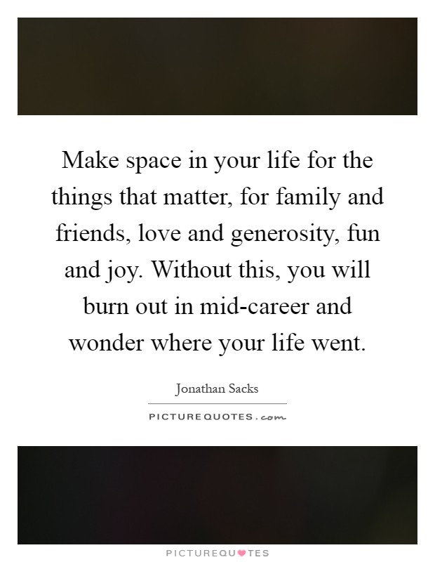 Make space in your life for the things that matter, for family and friends, love and generosity, fun and joy. Without this, you will burn out in mid-career and wonder where your life went Picture Quote #1