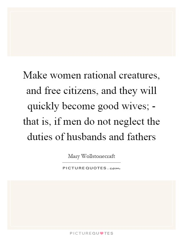 Make women rational creatures, and free citizens, and they will quickly become good wives; - that is, if men do not neglect the duties of husbands and fathers Picture Quote #1