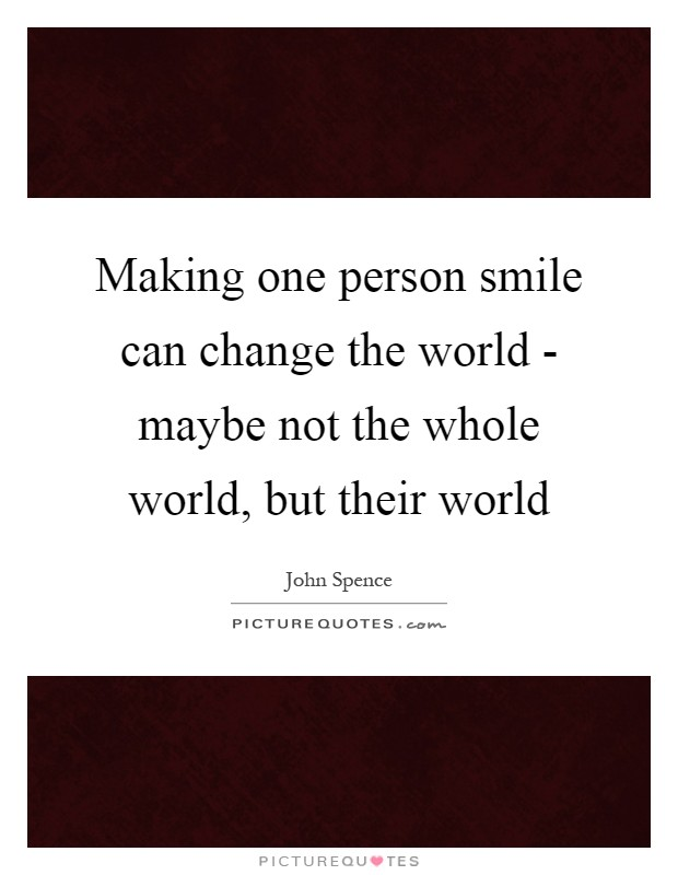 Making one person smile can change the world - maybe not the whole world, but their world Picture Quote #1