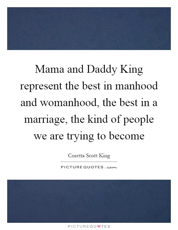 Mama and Daddy King represent the best in manhood and womanhood, the best in a marriage, the kind of people we are trying to become Picture Quote #1