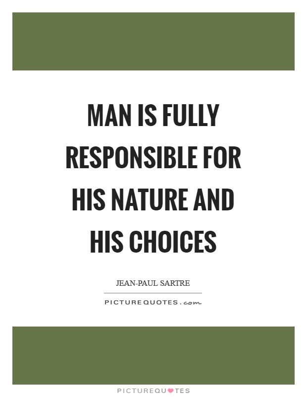 Man is fully responsible for his nature and his choices ...