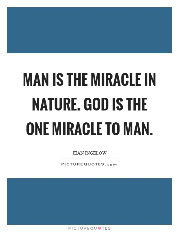 Man is the miracle in nature. God Is the One Miracle to man Picture Quote #1