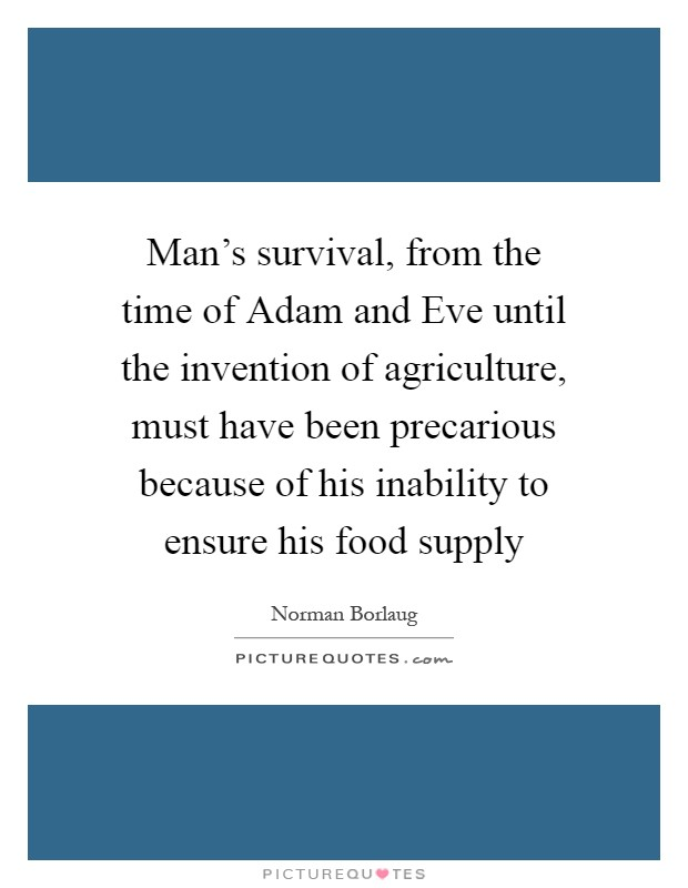 Man's survival, from the time of Adam and Eve until the invention of agriculture, must have been precarious because of his inability to ensure his food supply Picture Quote #1