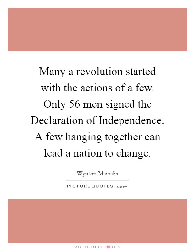 Many a revolution started with the actions of a few. Only 56 men signed the Declaration of Independence. A few hanging together can lead a nation to change Picture Quote #1