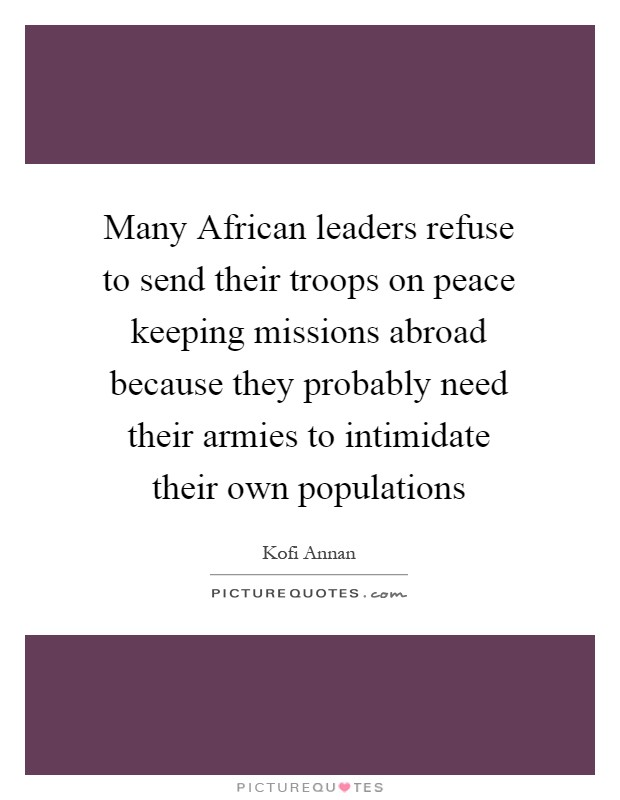 Many African leaders refuse to send their troops on peace keeping missions abroad because they probably need their armies to intimidate their own populations Picture Quote #1