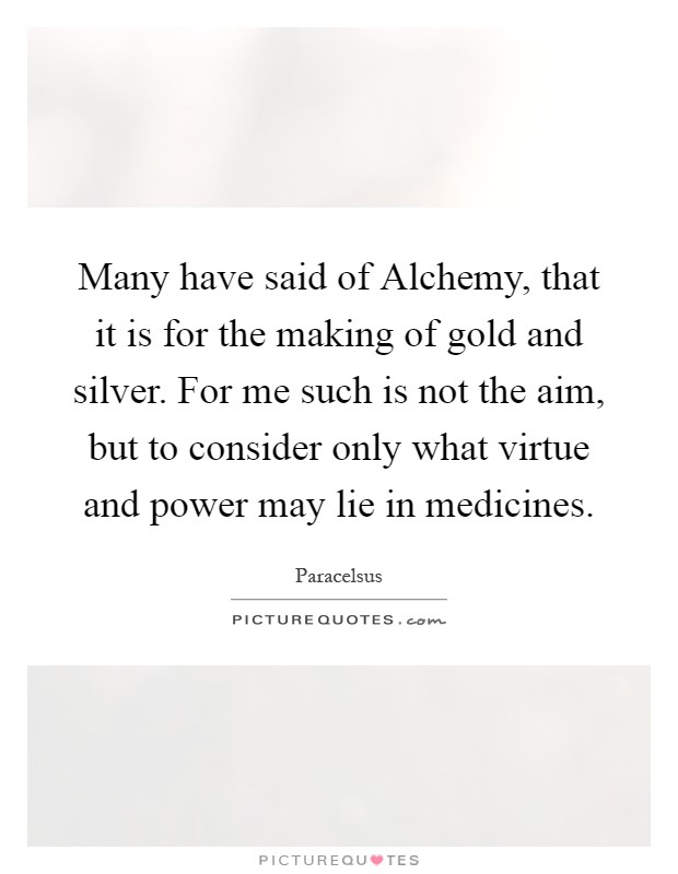 Many have said of Alchemy, that it is for the making of gold and silver. For me such is not the aim, but to consider only what virtue and power may lie in medicines Picture Quote #1