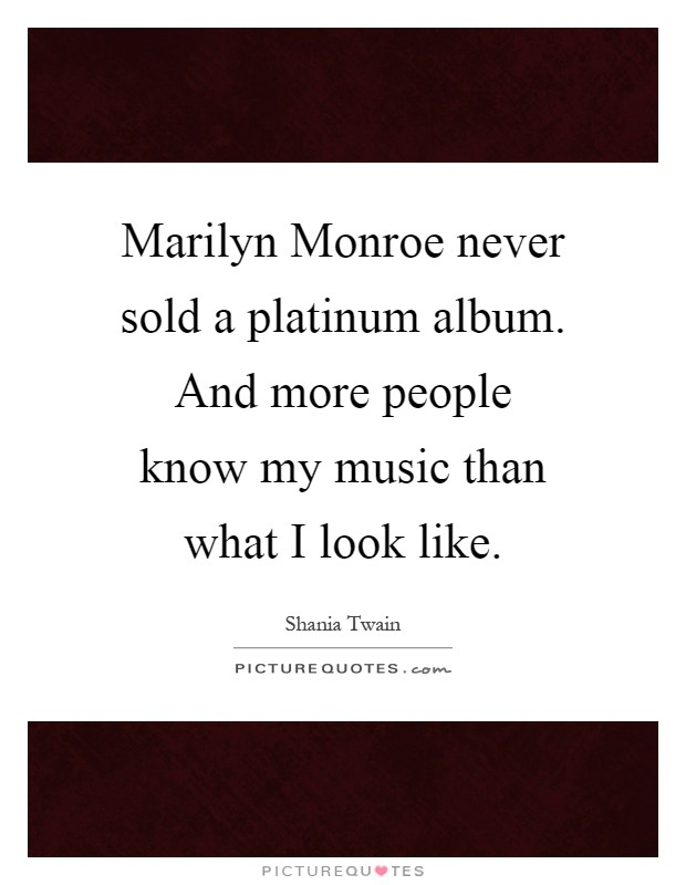 Marilyn Monroe never sold a platinum album. And more people know my music than what I look like Picture Quote #1