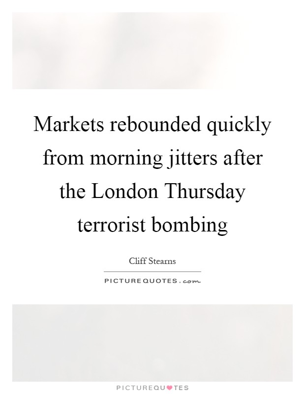 Markets rebounded quickly from morning jitters after the London Thursday terrorist bombing Picture Quote #1