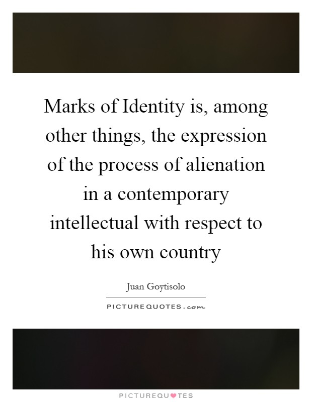 Marks of Identity is, among other things, the expression of the process of alienation in a contemporary intellectual with respect to his own country Picture Quote #1