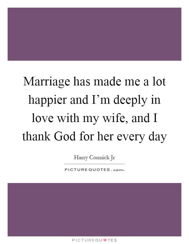 Marriage has made me a lot happier and I'm deeply in love with my wife, and I thank God for her every day Picture Quote #1
