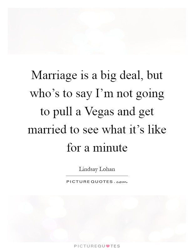 Marriage is a big deal, but who's to say I'm not going to pull a Vegas and get married to see what it's like for a minute Picture Quote #1