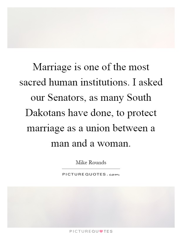 Marriage is one of the most sacred human institutions. I asked our Senators, as many South Dakotans have done, to protect marriage as a union between a man and a woman Picture Quote #1