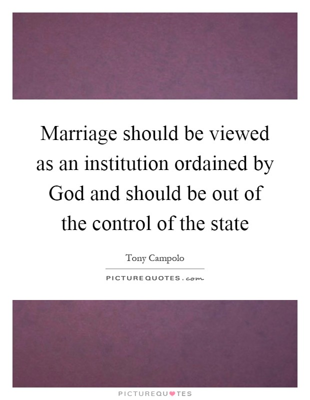 Marriage should be viewed as an institution ordained by God and should be out of the control of the state Picture Quote #1