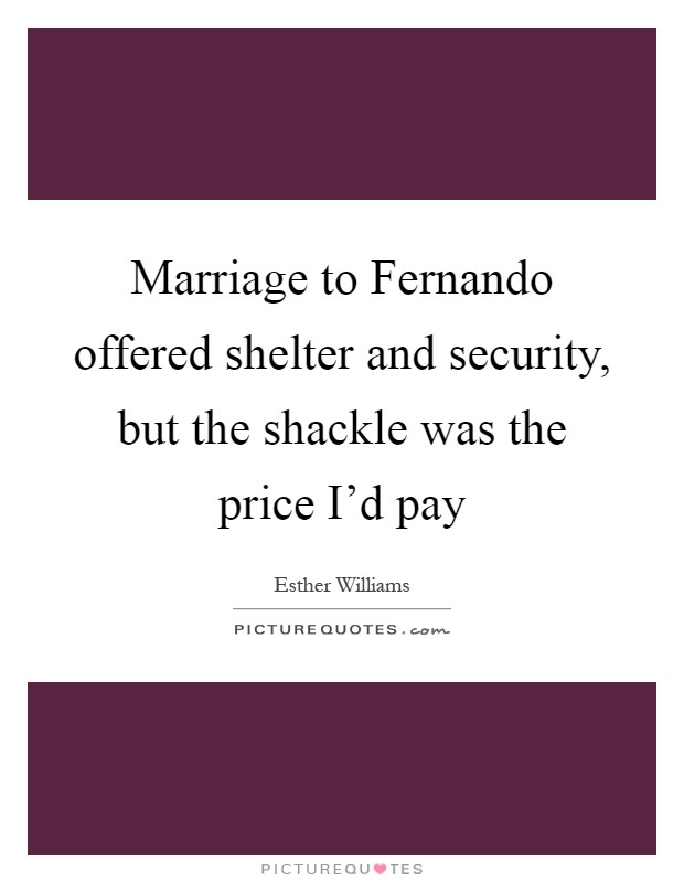 Marriage to Fernando offered shelter and security, but the shackle was the price I'd pay Picture Quote #1
