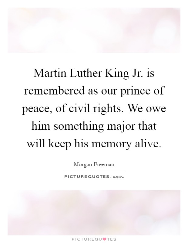 Martin Luther King Jr. is remembered as our prince of peace, of civil rights. We owe him something major that will keep his memory alive Picture Quote #1