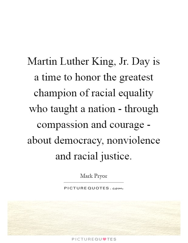Martin Luther King, Jr. Day is a time to honor the greatest champion of racial equality who taught a nation - through compassion and courage - about democracy, nonviolence and racial justice Picture Quote #1