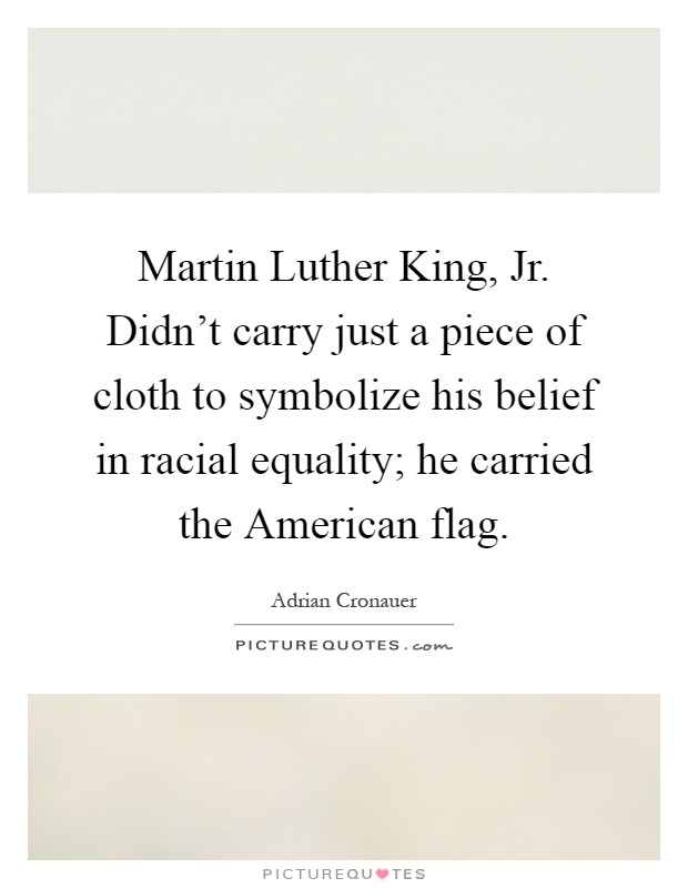 Martin Luther King, Jr. Didn't carry just a piece of cloth to symbolize his belief in racial equality; he carried the American flag Picture Quote #1