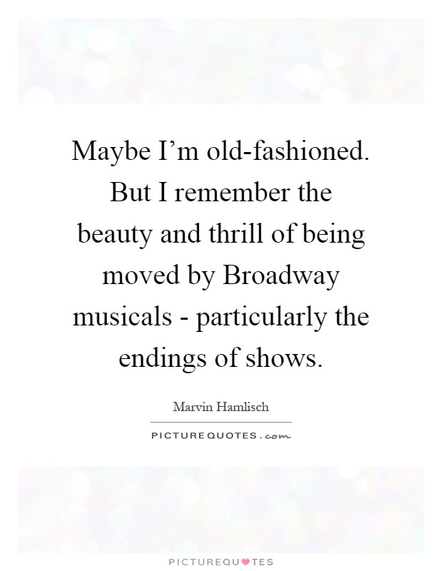 Maybe I'm old-fashioned. But I remember the beauty and thrill of being moved by Broadway musicals - particularly the endings of shows Picture Quote #1
