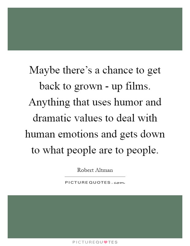 Maybe there's a chance to get back to grown - up films. Anything that uses humor and dramatic values to deal with human emotions and gets down to what people are to people Picture Quote #1