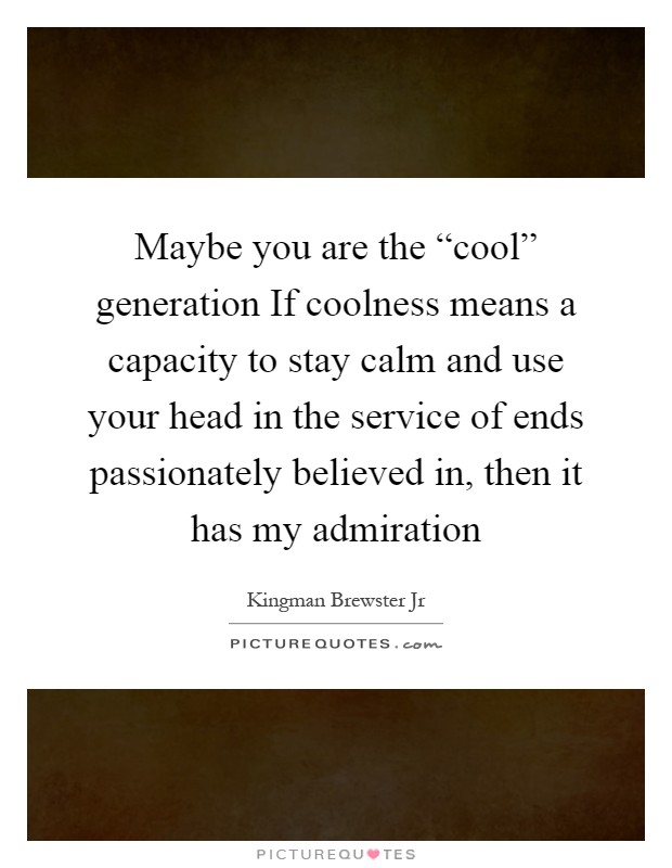 """Maybe you are the """"cool"""" generation If coolness means a capacity to stay calm and use your head in the service of ends passionately believed in, then it has my admiration Picture Quote #1"""