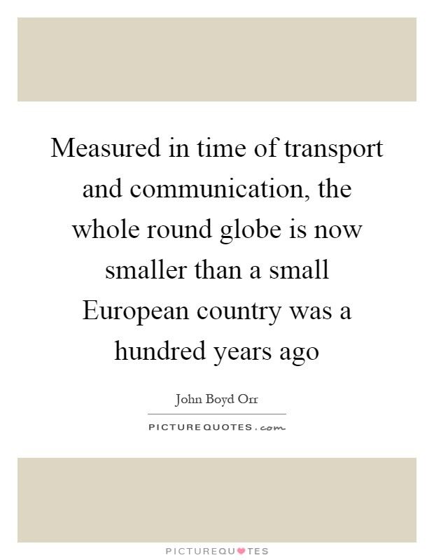 Measured in time of transport and communication, the whole round globe is now smaller than a small European country was a hundred years ago Picture Quote #1